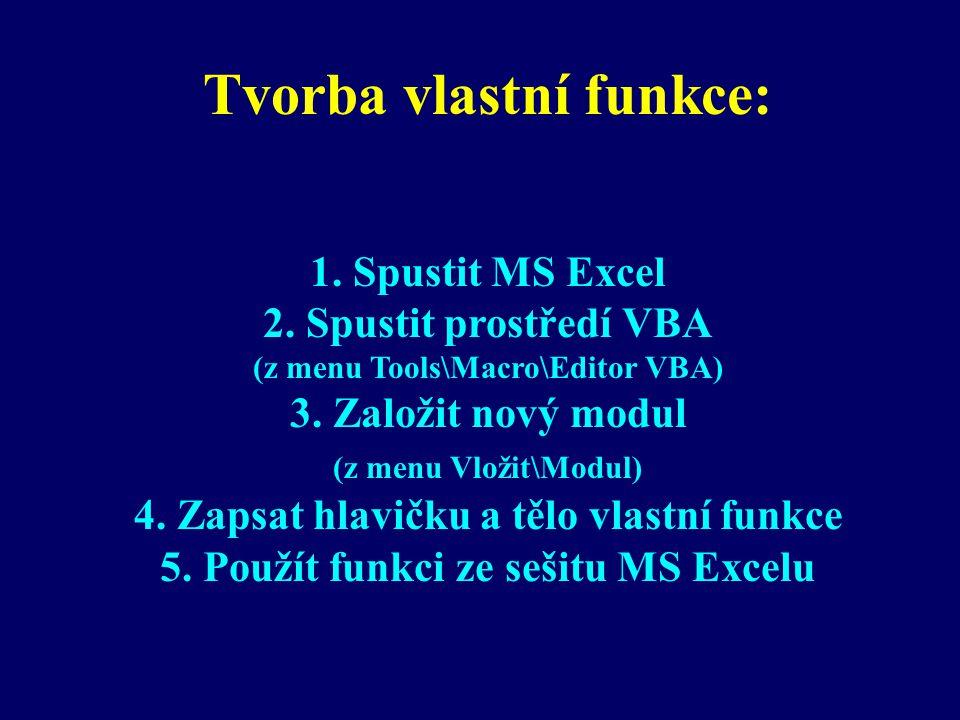Tvorba vlastní funkce: 1. Spustit MS Excel 2. Spustit prostředí VBA (z menu Tools\Macro\Editor VBA) 3. Založit nový modul (z menu Vložit\Modul) 4. Zap