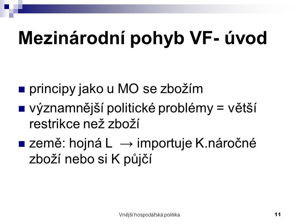 Vnější hospodářská politika11 Mezinárodní pohyb VF- úvod principy jako u MO se zbožím významnější politické problémy = větší restrikce než zboží země: hojná L → importuje K.náročné zboží nebo si K půjčí