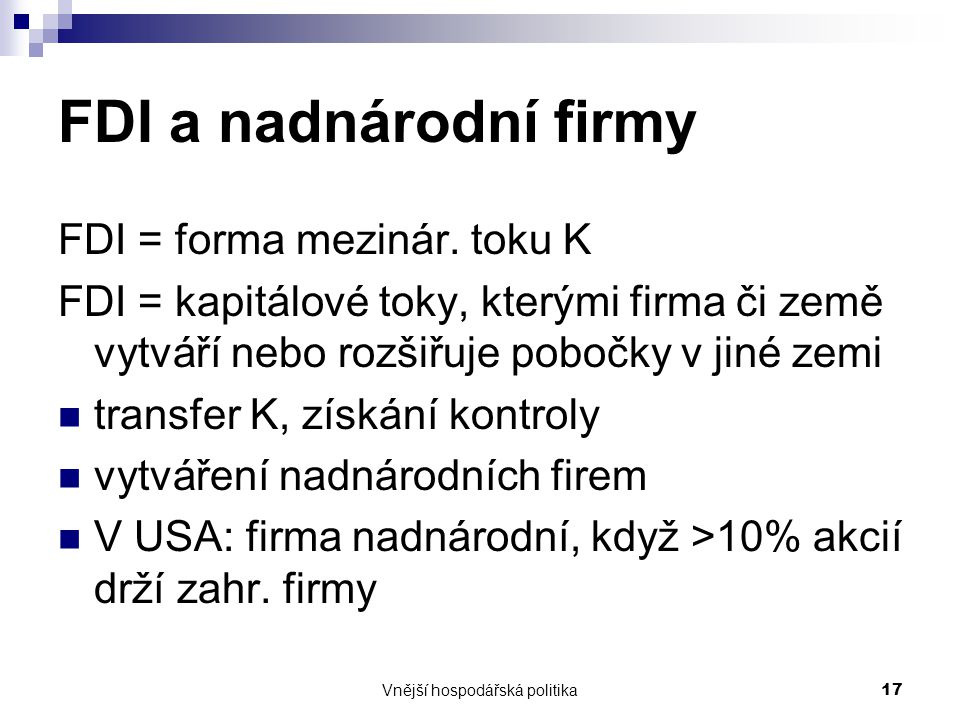 Vnější hospodářská politika17 FDI a nadnárodní firmy FDI = forma mezinár. toku K FDI = kapitálové toky, kterými firma či země vytváří nebo rozšiřuje p