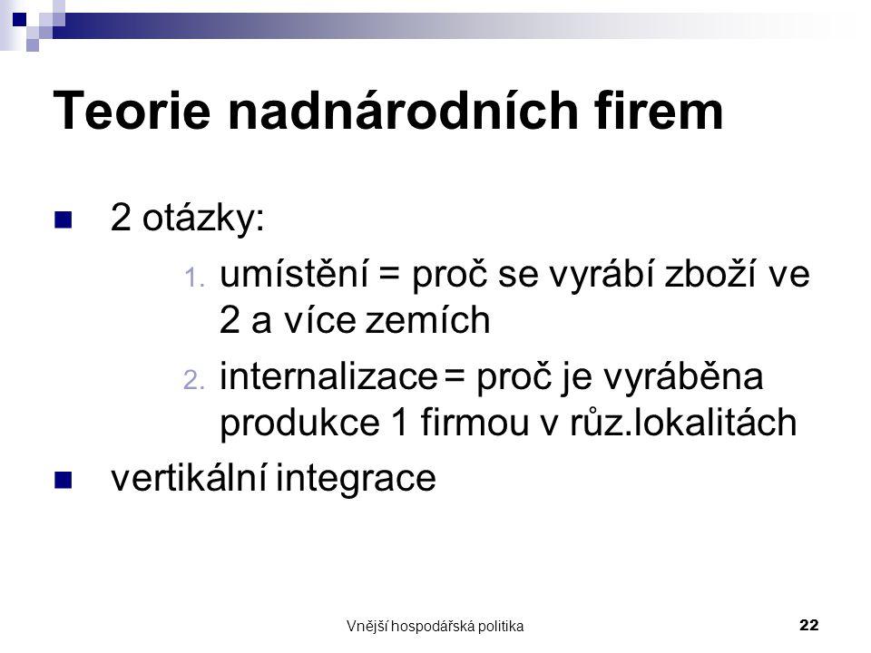 Vnější hospodářská politika22 Teorie nadnárodních firem 2 otázky: 1. umístění = proč se vyrábí zboží ve 2 a více zemích 2. internalizace = proč je vyr