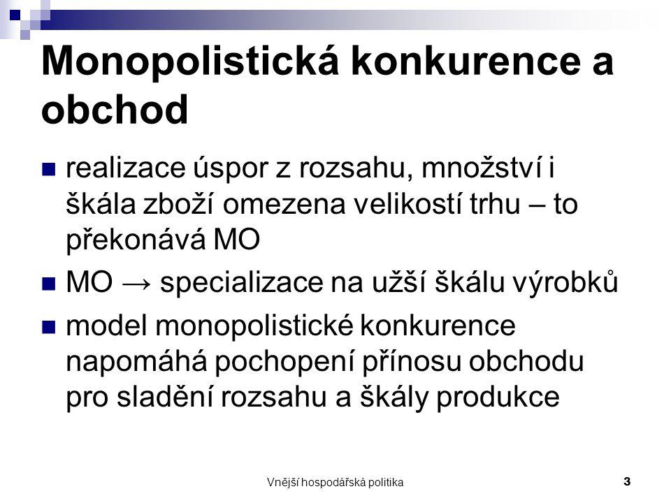 Vnější hospodářská politika3 Monopolistická konkurence a obchod realizace úspor z rozsahu, množství i škála zboží omezena velikostí trhu – to překonáv