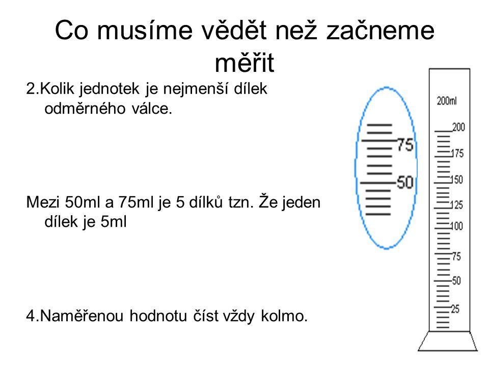 Co musíme vědět než začneme měřit 2.Kolik jednotek je nejmenší dílek odměrného válce. Mezi 50ml a 75ml je 5 dílků tzn. Že jeden dílek je 5ml 4.Naměřen