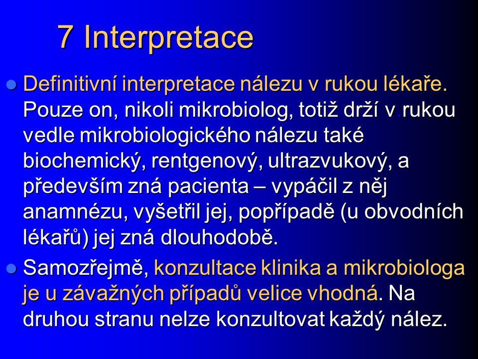 7 Interpretace Definitivní interpretace nálezu v rukou lékaře. Pouze on, nikoli mikrobiolog, totiž drží v.rukou vedle mikrobiologického nálezu také bi