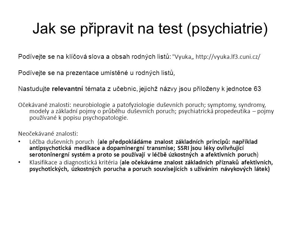 """Jak se připravit na test (psychiatrie) Podívejte se na klíčová slova a obsah rodných listů: Vyuka"""" http://vyuka.lf3.cuni.cz/ Podívejte se na prezentace umístěné u rodných listů, Nastudujte relevantní témata z učebnic, jejichž názvy jsou přiloženy k jednotce 63 Očekávané znalosti: neurobiologie a patofyziologie duševních poruch; symptomy, syndromy, modely a základní pojmy o průběhu duševních poruch; psychiatrická propedeutika – pojmy používané k popisu psychopatologie."""