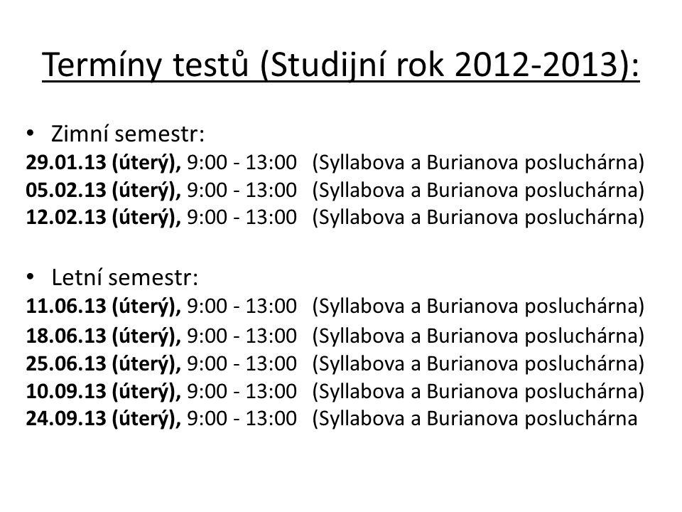 Termíny testů (Studijní rok 2012-2013): Zimní semestr: 29.01.13 (úterý), 9:00 - 13:00 (Syllabova a Burianova posluchárna) 05.02.13 (úterý), 9:00 - 13:00 (Syllabova a Burianova posluchárna) 12.02.13 (úterý), 9:00 - 13:00 (Syllabova a Burianova posluchárna) Letní semestr: 11.06.13 (úterý), 9:00 - 13:00 (Syllabova a Burianova posluchárna) 18.06.13 (úterý), 9:00 - 13:00 (Syllabova a Burianova posluchárna) 25.06.13 (úterý), 9:00 - 13:00 (Syllabova a Burianova posluchárna) 10.09.13 (úterý), 9:00 - 13:00 (Syllabova a Burianova posluchárna) 24.09.13 (úterý), 9:00 - 13:00 (Syllabova a Burianova posluchárna