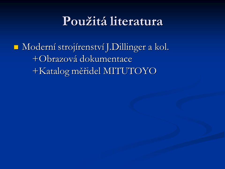Použitá literatura Moderní strojírenství J.Dillinger a kol. +Obrazová dokumentace +Katalog měřidel MITUTOYO Moderní strojírenství J.Dillinger a kol. +