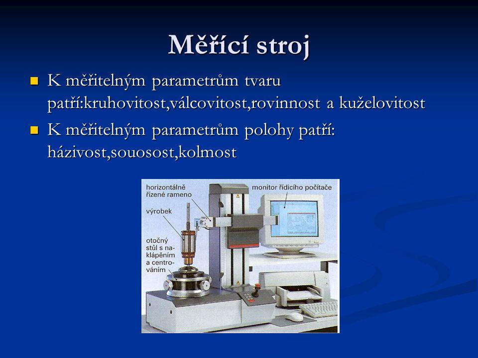 Měřící stroj K měřitelným parametrům tvaru patří:kruhovitost,válcovitost,rovinnost a kuželovitost K měřitelným parametrům polohy patří: házivost,souos