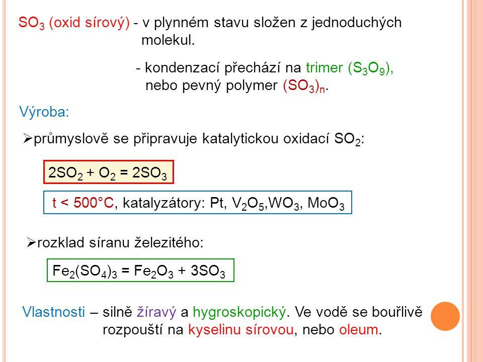 SO 3 (oxid sírový) - v plynném stavu složen z jednoduchých molekul. Výroba: 2SO 2 + O 2 = 2SO 3 Vlastnosti – silně žíravý a hygroskopický. Ve vodě se