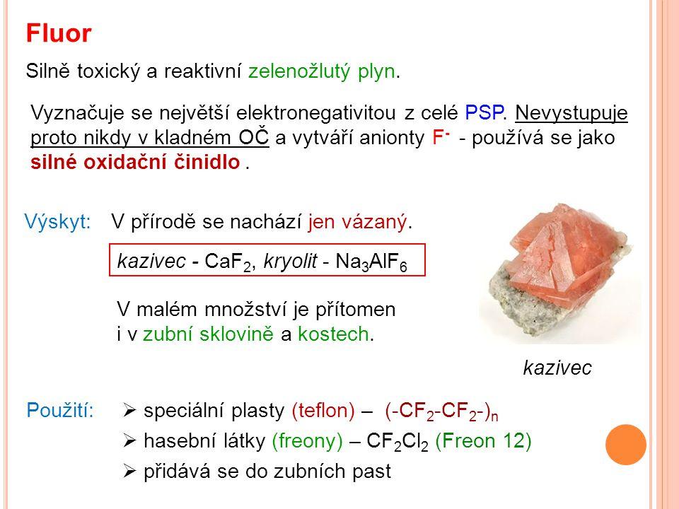Fluor Silně toxický a reaktivní zelenožlutý plyn. Výskyt: Vyznačuje se největší elektronegativitou z celé PSP. Nevystupuje proto nikdy v kladném OČ a
