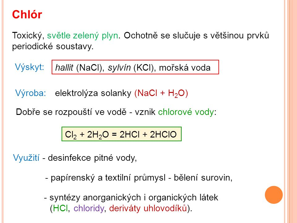 Chlór Toxický, světle zelený plyn. Ochotně se slučuje s většinou prvků periodické soustavy. Výskyt: Výroba: Cl 2 + 2H 2 O = 2HCl + 2HClO Využití - des