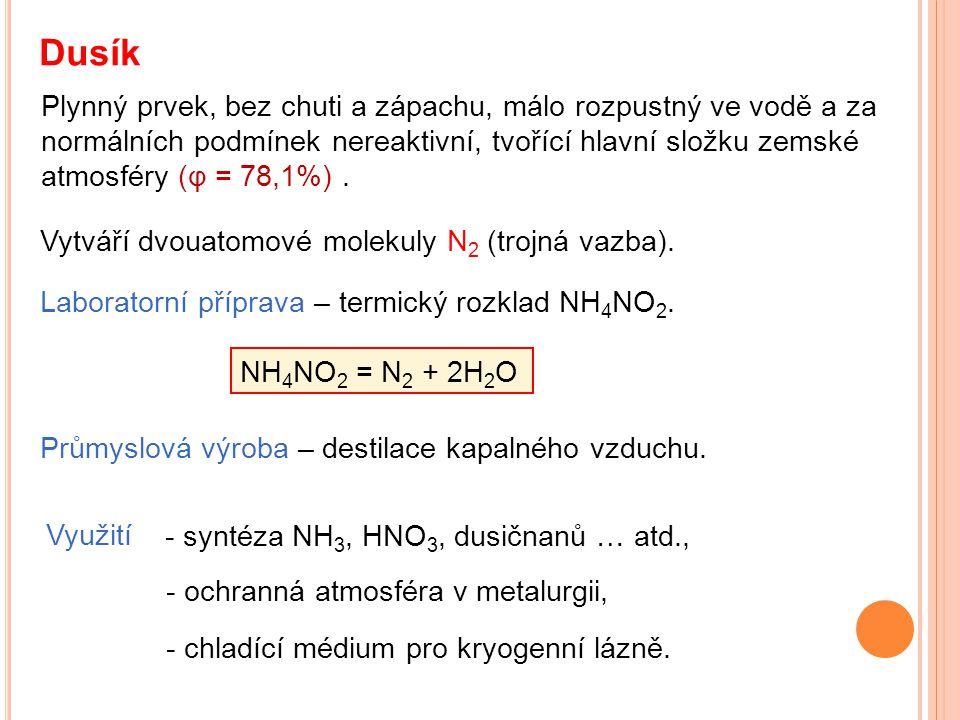 Dusík Plynný prvek, bez chuti a zápachu, málo rozpustný ve vodě a za normálních podmínek nereaktivní, tvořící hlavní složku zemské atmosféry (φ = 78,1