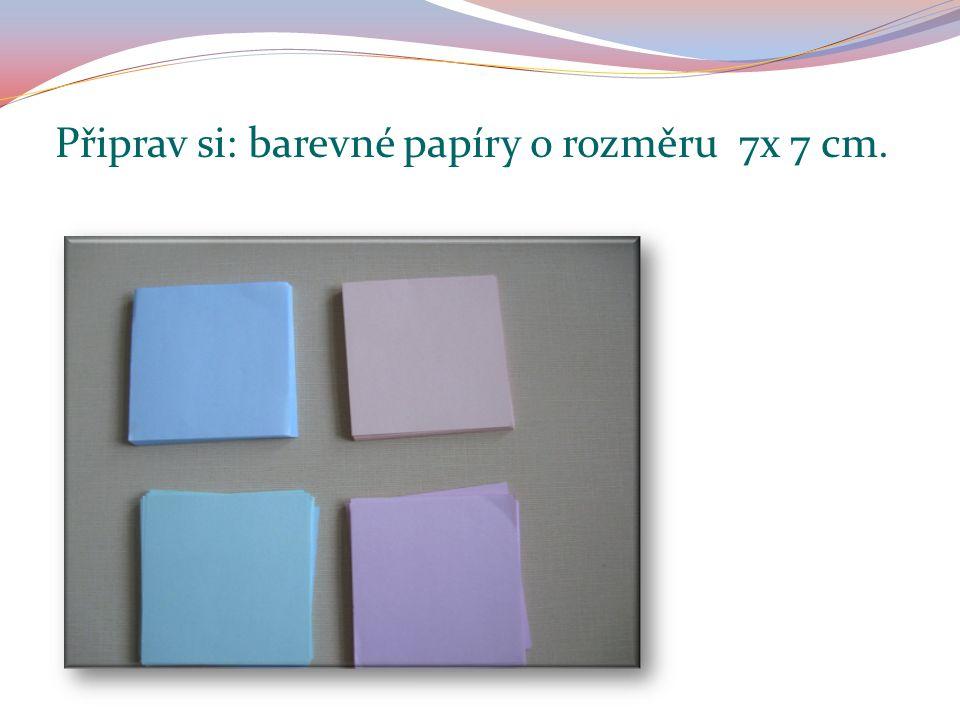 Připrav si: barevné papíry o rozměru 7x 7 cm.