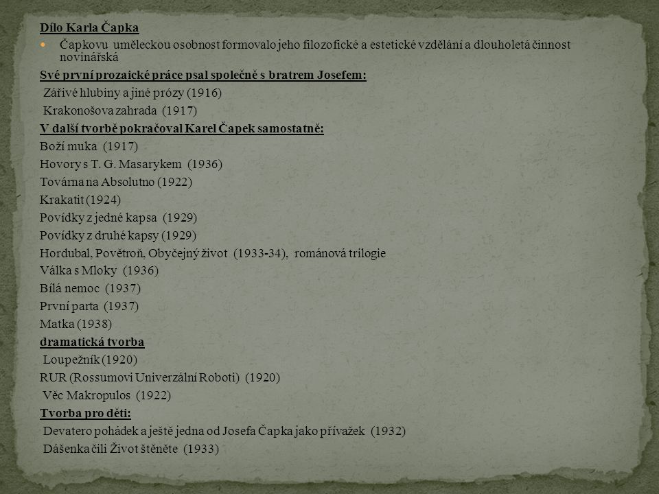 Dílo Karla Čapka Čapkovu uměleckou osobnost formovalo jeho filozofické a estetické vzdělání a dlouholetá činnost novinářská Své první prozaické práce psal společně s bratrem Josefem: Zářivé hlubiny a jiné prózy (1916) Krakonošova zahrada (1917) V další tvorbě pokračoval Karel Čapek samostatně: Boží muka (1917) Hovory s T.