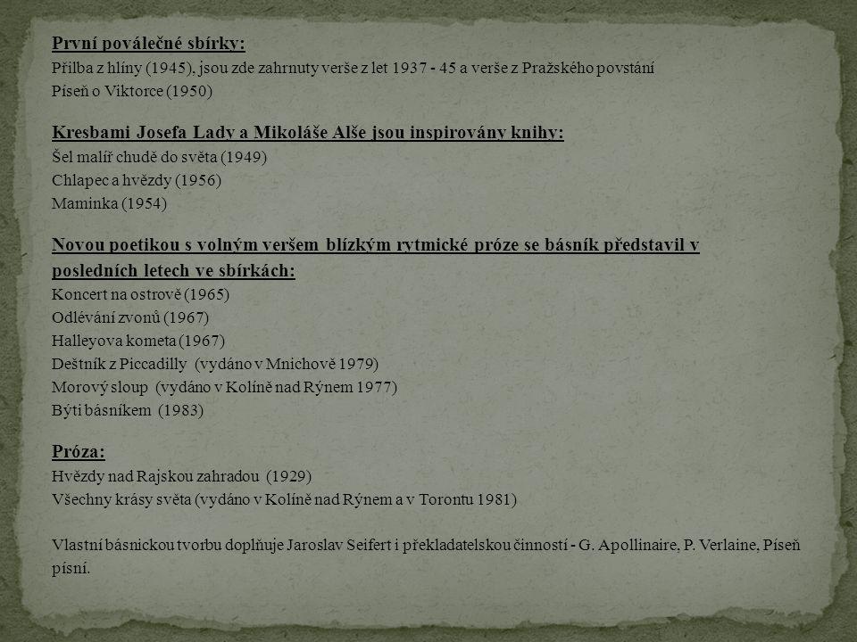 První poválečné sbírky: Přilba z hlíny (1945), jsou zde zahrnuty verše z let 1937 - 45 a verše z Pražského povstání Píseň o Viktorce (1950) Kresbami Josefa Lady a Mikoláše Alše jsou inspirovány knihy: Šel malíř chudě do světa (1949) Chlapec a hvězdy (1956) Maminka (1954) Novou poetikou s volným veršem blízkým rytmické próze se básník představil v posledních letech ve sbírkách: Koncert na ostrově (1965) Odlévání zvonů (1967) Halleyova kometa (1967) Deštník z Piccadilly (vydáno v Mnichově 1979) Morový sloup (vydáno v Kolíně nad Rýnem 1977) Býti básníkem (1983) Próza: Hvězdy nad Rajskou zahradou (1929) Všechny krásy světa (vydáno v Kolíně nad Rýnem a v Torontu 1981) Vlastní básnickou tvorbu doplňuje Jaroslav Seifert i překladatelskou činností - G.