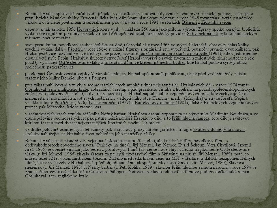Bohumil Hrabal-spisovatel začal tvořit již jako vysokoškolský student, kdy vznikly jeho první básnické pokusy; sazba jeho první lyrické básnické sbírky Ztracená ulička byla díky komunistickému převratu v roce 1948 rozmetána; verše psané před válkou a ovlivněné poetismem a surrealismem pak vyšly až v roce 1991 ve sbírkách Básnění a Židovský svícen debutoval tak až roku 1956 Hovory lidí, které vyšly v nákladu 250 kusů jako příloha výroční Zprávy spolku českých bibliofilů; vydání své regulérní prvotiny se však v roce 1959 opět nedočkal, sazba sbírky povídek Skřivánek na niti byla komunistickým režimem opět rozmetána svou první knihu, povídkový soubor Perlička na dně, tak vydal až v roce 1963 ve svých 49 letech!; obrovský ohlas knihy urychlil vydání další – Pábitelů v roce 1964; svérázné figurky a originální styl vyprávění, použité v prvních dvou knihách, pak Hrabal ještě více rozvinul ve své třetí vydané próze, nazvané Taneční hodiny pro starší a pokročilé (1964), kde v jedné jediné dlouhé větě strýc Pepin (Hrabalův skutečný strýc Josef Hrabal) vypráví o svých životních a milostných zkušenostech; o rok později vycházejí Ostře sledované vlaky a Inzerát na dům, ve kterém již nechci bydlet, kde Hrabal podává syrový obraz společnosti padesátých let po okupaci Československa vojsky Varšavské smlouvy Hrabal opět nesměl publikovat; těsně před vydáním byly z tisku staženy jeho knihy Domácí úkoly a Poupata přes zákaz publikování vznikly v sedmdesátých letech mnohé z dnes nejslavnějších Hrabalových děl - v roce 1974 román Obsluhoval jsem anglického krále, zobrazující vzestup a pád pražského číšníka a hoteliéra na pozadí společenskopolitických změn první poloviny 20.