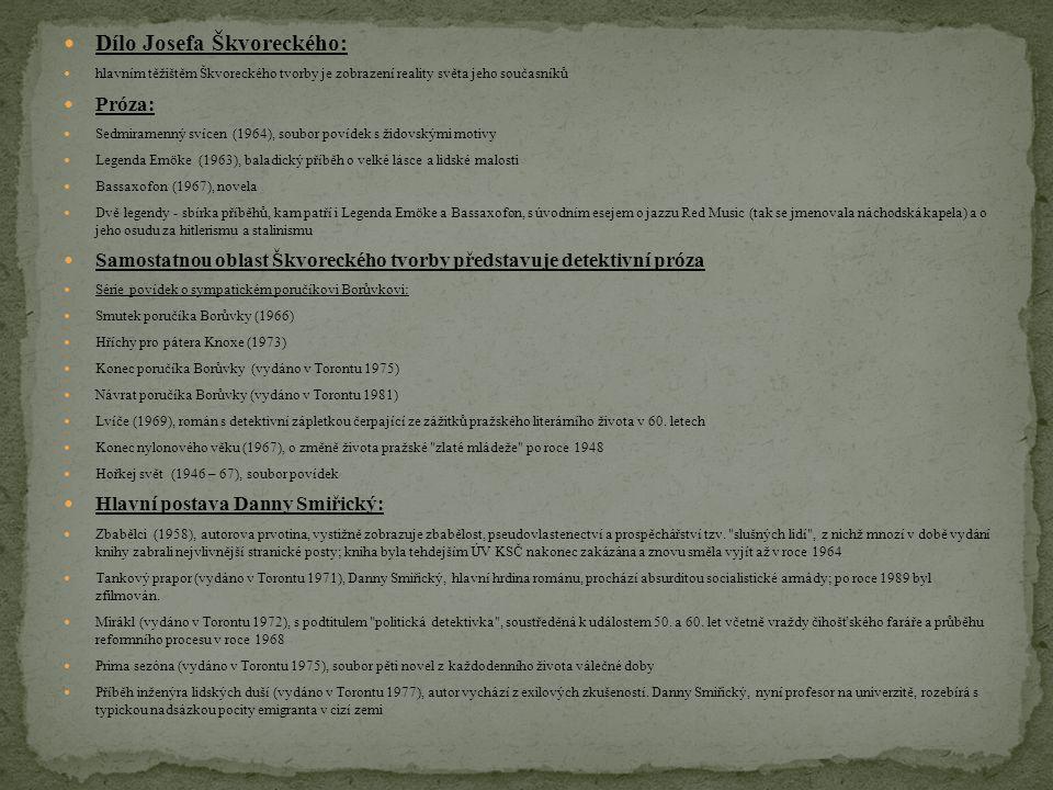 Dílo Josefa Škvoreckého: hlavním těžištěm Škvoreckého tvorby je zobrazení reality světa jeho současníků Próza: Sedmiramenný svícen (1964), soubor povídek s židovskými motivy Legenda Emöke (1963), baladický příběh o velké lásce a lidské malosti Bassaxofon (1967), novela Dvě legendy - sbírka příběhů, kam patří i Legenda Emöke a Bassaxofon, s úvodním esejem o jazzu Red Music (tak se jmenovala náchodská kapela) a o jeho osudu za hitlerismu a stalinismu Samostatnou oblast Škvoreckého tvorby představuje detektivní próza Série povídek o sympatickém poručíkovi Borůvkovi: Smutek poručíka Borůvky (1966) Hříchy pro pátera Knoxe (1973) Konec poručíka Borůvky (vydáno v Torontu 1975) Návrat poručíka Borůvky (vydáno v Torontu 1981) Lvíče (1969), román s detektivní zápletkou čerpající ze zážitků pražského literárního života v 60.