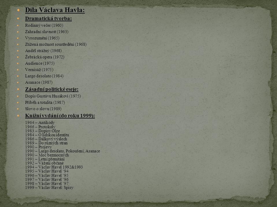 Díla Václava Havla: Dramatická tvorba: Rodinný večer (1960) Zahradní slavnost (1963) Vyrozumění (1965) Ztížená možnost soustředění (1968) Anděl strážný (1968) Žebrácká opera (1972) Audience (1975) Vernisáž (1975) Largo desolato (1984) Asanace (1987) Zásadní politické eseje: Dopis Gustávu Husákovi (1975) Příběh a totalita (1987) Slovo o slovu (1989) Knižní vydání (do roku 1999): 1964 – Antikódy 1966 – Protokoly 1983 – Dopisy Olze 1984 – O lidskou identitu 1986 – Dálkový výslech 1989 – Do různých stran 1990 – Projevy 1990 – Largo desolato, Pokoušení, Asanace 1990 – Moc bezmocných 1991 – Letní přemítání 1992 – Vážení občané 1994 – Václav Havel 1992&1993 1995 – Václav Havel '94 1996 – Václav Havel '95 1997 – Václav Havel '96 1998 – Václav Havel '97 1999 – Václav Havel: Spisy