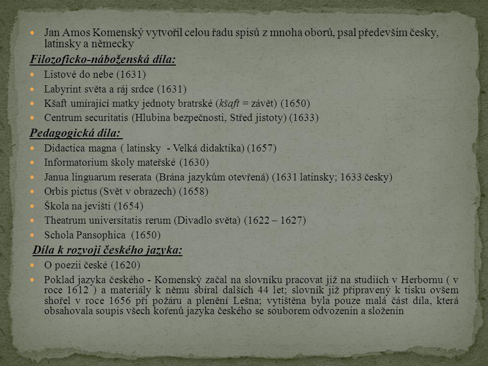 Jan Amos Komenský vytvořil celou řadu spisů z mnoha oborů, psal především česky, latinsky a německy Filozoficko-náboženská díla: Listové do nebe (1631) Labyrint světa a ráj srdce (1631) Kšaft umírající matky jednoty bratrské (kšaft = závět) (1650) Centrum securitatis (Hlubina bezpečnosti, Střed jistoty) (1633) Pedagogická díla: Didactica magna ( latinsky - Velká didaktika) (1657) Informatorium školy mateřské (1630) Janua linguarum reserata (Brána jazykům otevřená) (1631 latinsky; 1633 česky) Orbis pictus (Svět v obrazech) (1658) Škola na jevišti (1654) Theatrum universitatis rerum (Divadlo světa) (1622 – 1627) Schola Pansophica (1650) Díla k rozvoji českého jazyka: O poezii české (1620) Poklad jazyka českého - Komenský začal na slovníku pracovat již na studiích v Herbornu ( v roce 1612 ) a materiály k němu sbíral dalších 44 let; slovník již připravený k tisku ovšem shořel v roce 1656 při požáru a plenění Lešna; vytištěna byla pouze malá část díla, která obsahovala soupis všech kořenů jazyka českého se souborem odvozenin a složenin