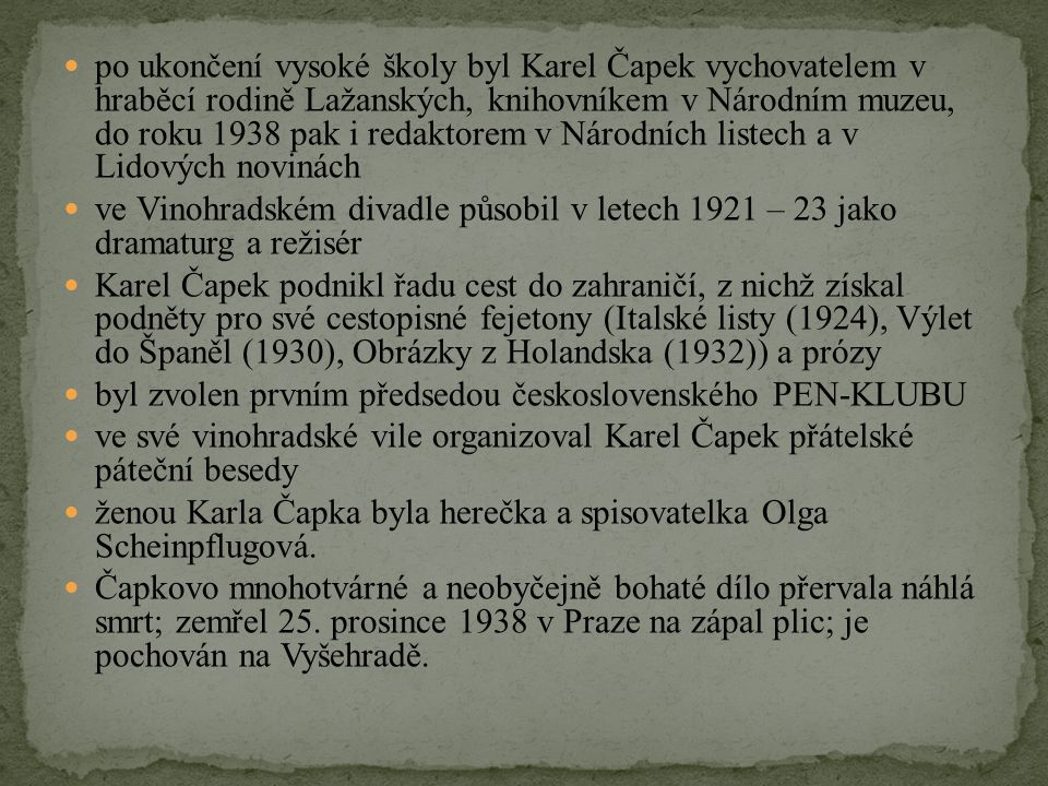 po ukončení vysoké školy byl Karel Čapek vychovatelem v hraběcí rodině Lažanských, knihovníkem v Národním muzeu, do roku 1938 pak i redaktorem v Národních listech a v Lidových novinách ve Vinohradském divadle působil v letech 1921 – 23 jako dramaturg a režisér Karel Čapek podnikl řadu cest do zahraničí, z nichž získal podněty pro své cestopisné fejetony (Italské listy (1924), Výlet do Španěl (1930), Obrázky z Holandska (1932)) a prózy byl zvolen prvním předsedou československého PEN-KLUBU ve své vinohradské vile organizoval Karel Čapek přátelské páteční besedy ženou Karla Čapka byla herečka a spisovatelka Olga Scheinpflugová.
