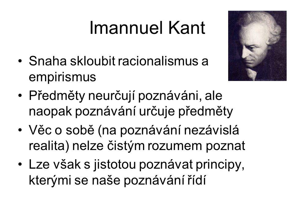 Imannuel Kant Snaha skloubit racionalismus a empirismus Předměty neurčují poznáváni, ale naopak poznávání určuje předměty Věc o sobě (na poznávání nez