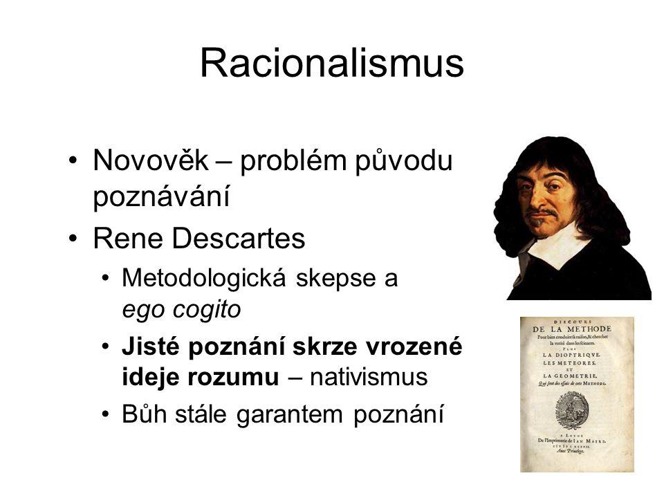 Racionalismus Novověk – problém původu poznávání Rene Descartes Metodologická skepse a ego cogito Jisté poznání skrze vrozené ideje rozumu – nativismu