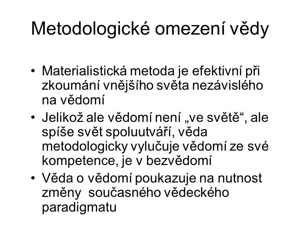 """Metodologické omezení vědy Materialistická metoda je efektivní při zkoumání vnějšího světa nezávislého na vědomí Jelikož ale vědomí není """"ve světě"""", a"""