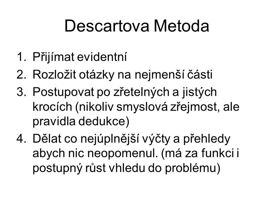 Descartova Metoda 1.Přijímat evidentní 2.Rozložit otázky na nejmenší části 3.Postupovat po zřetelných a jistých krocích (nikoliv smyslová zřejmost, al