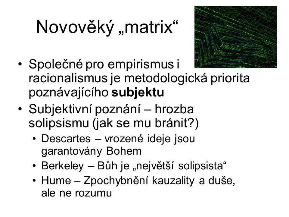 """Novověký """"matrix"""" Společné pro empirismus i racionalismus je metodologická priorita poznávajícího subjektu Subjektivní poznání – hrozba solipsismu (ja"""