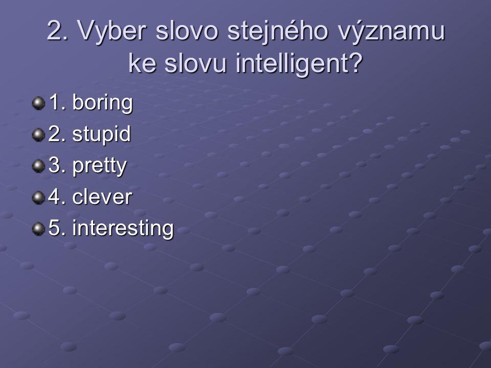 2. Vyber slovo stejného významu ke slovu intelligent.