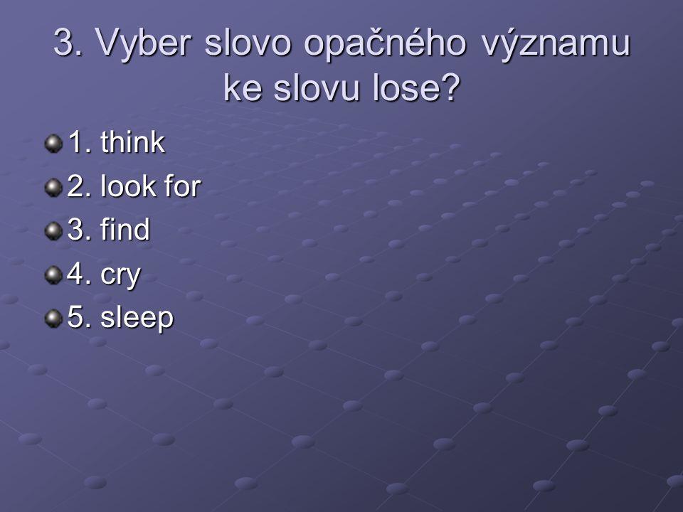3. Vyber slovo opačného významu ke slovu lose 1. think 2. look for 3. find 4. cry 5. sleep
