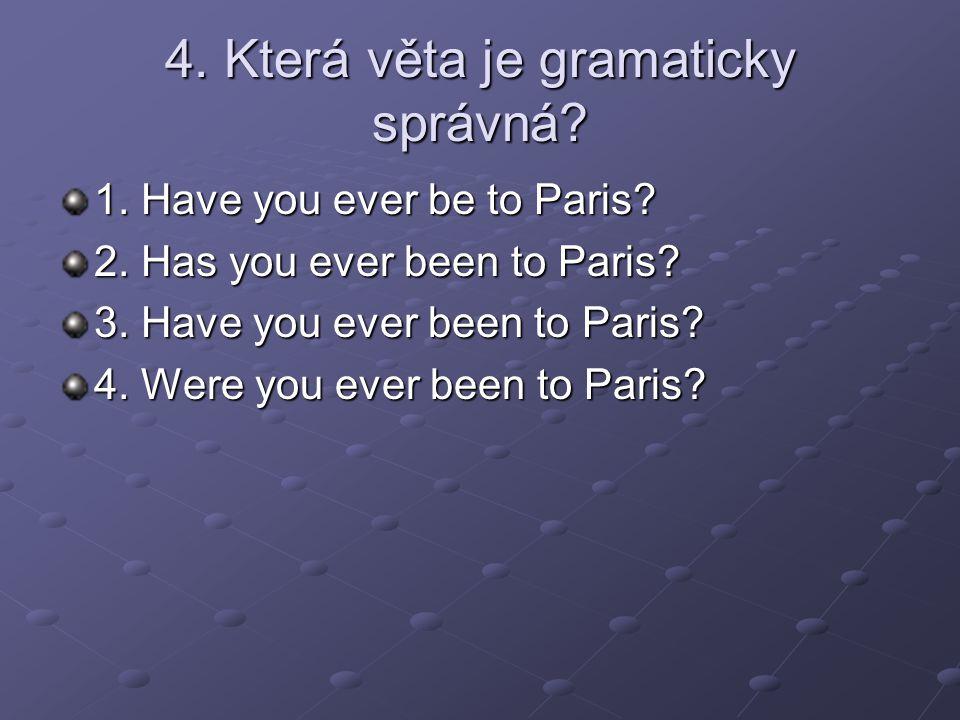 4. Která věta je gramaticky správná. 1. Have you ever be to Paris.