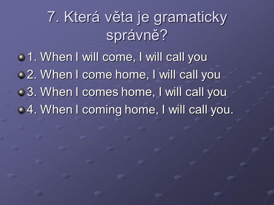 7. Která věta je gramaticky správně. 1. When I will come, I will call you 2.