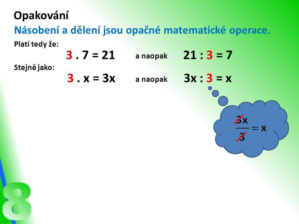 Opakování Násobení a dělení jsou opačné matematické operace. Platí tedy že: 3. 7 = 2121 : 3 = 7 Stejně jako: 3. x = 3x3x : 3 = a naopak x