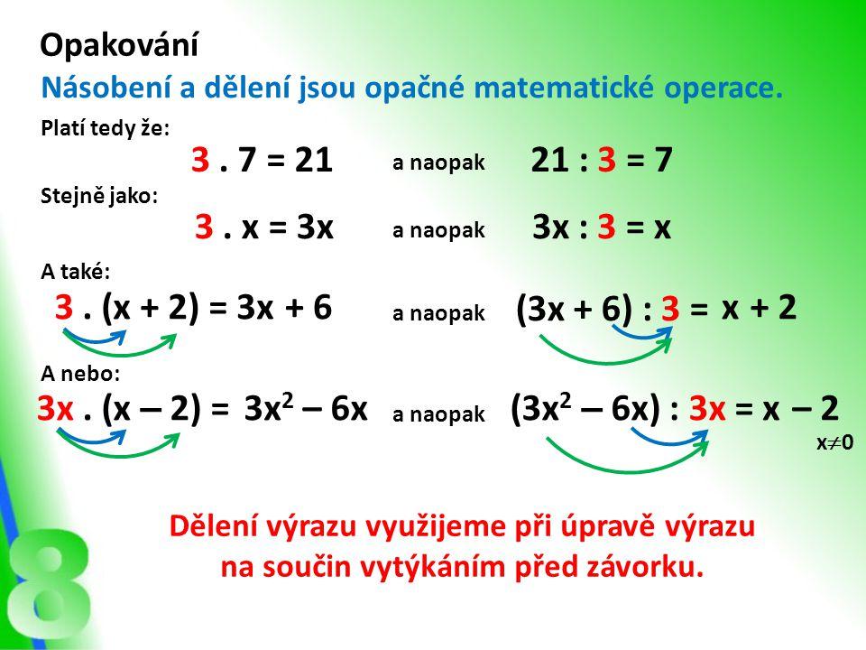 Opakování Násobení a dělení jsou opačné matematické operace. Platí tedy že: 3. 7 = 2121 : 3 = 7 Stejně jako: 3. x = 3x3x : 3 = x a naopak A také: a na