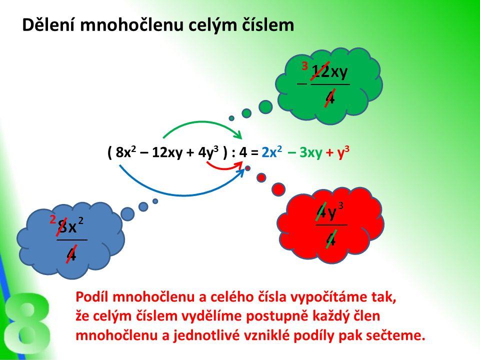 ( 8x 2 – 12xy + 4y 3 ) : 4 = Dělení mnohočlenu celým číslem 2x 2 – 3xy+ y 3 2 3 Podíl mnohočlenu a celého čísla vypočítáme tak, že celým číslem vydělí