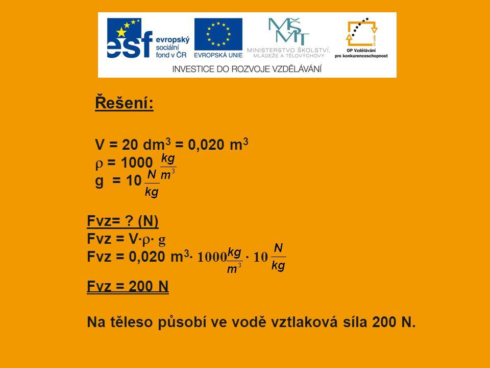Řešení: V = 20 dm 3 = 0,020 m 3  = 1000 g = 10 Fvz= ? (N) Fvz = V ·  · g Fvz = 0,020 m 3 · 1000 · 10 Fvz = 200 N Na těleso působí ve vodě vztlaková