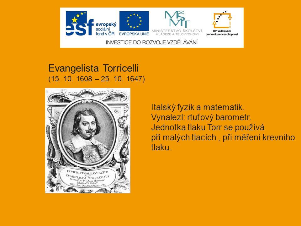 Evangelista Torricelli (15. 10. 1608 – 25. 10. 1647) Italský fyzik a matematik. Vynalezl: rtuťový barometr. Jednotka tlaku Torr se používá při malých