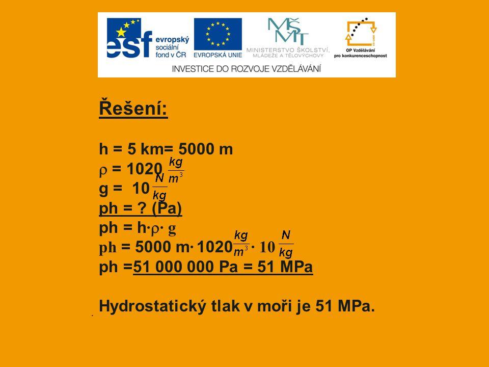 . Řešení: h = 5 km= 5000 m  = 1020 g = 10 ph = ? (Pa) ph = h ·  · g ph = 5000 m · 1020 · 10 ph =51 000 000 Pa = 51 MPa Hydrostatický tlak v moři je