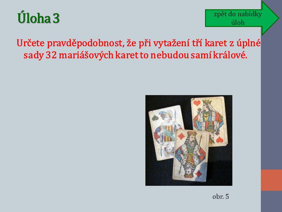 Úloha 3 Určete pravděpodobnost, že při vytažení tří karet z úplné sady 32 mariášových karet to nebudou samí králové.