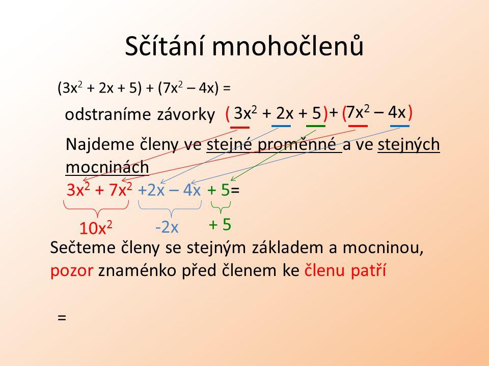 Sčítání mnohočlenů ( (3x 2 + 2x + 5) + (7x 2 – 4x) = odstraníme závorky Najdeme členy ve stejné proměnné a ve stejných mocninách + 5= Sečteme členy se stejným základem a mocninou, pozor znaménko před členem ke členu patří 10x 2 -2x + 5 3x 2 + 2x + 5 7x 2 – 4x+ ) 3x 2 + 7x 2 +2x – 4x = ) (