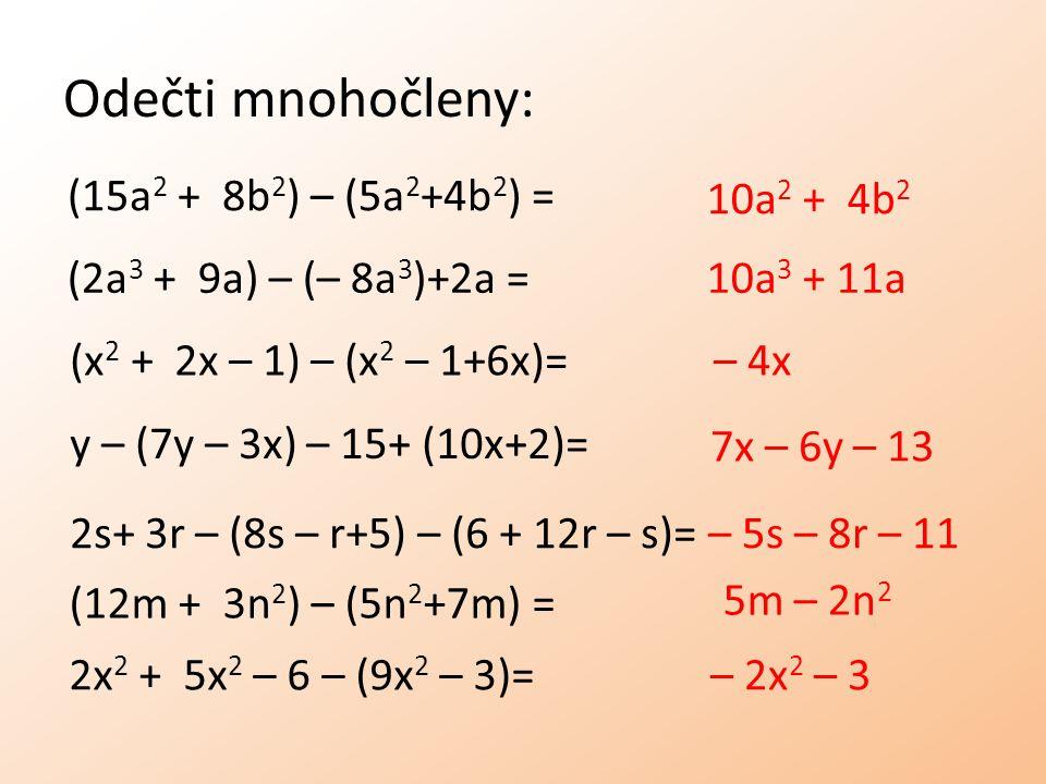 Odečti mnohočleny: (15a 2 + 8b 2 ) – (5a 2 +4b 2 ) = (2a 3 + 9a) – (– 8a 3 )+2a = (x 2 + 2x – 1) – (x 2 – 1+6x)= y – (7y – 3x) – 15+ (10x+2)= 2s+ 3r – (8s – r+5) – (6 + 12r – s)= 2x 2 + 5x 2 – 6 – (9x 2 – 3)= 10a 2 + 4b 2 10a 3 + 11a – 4x 7x – 6y – 13 – 5s – 8r – 11 (12m + 3n 2 ) – (5n 2 +7m) = 5m – 2n 2 – 2x 2 – 3