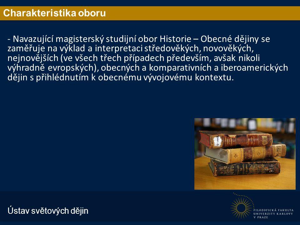 Charakteristika oboru - Navazující magisterský studijní obor Historie – Obecné dějiny se zaměřuje na výklad a interpretaci středověkých, novověkých, nejnovějších (ve všech třech případech především, avšak nikoli výhradně evropských), obecných a komparativních a iberoamerických dějin s přihlédnutím k obecnému vývojovému kontextu.