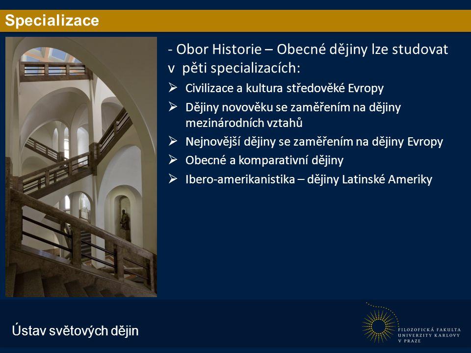 Specializace - Obor Historie – Obecné dějiny lze studovat v pěti specializacích:  Civilizace a kultura středověké Evropy  Dějiny novověku se zaměřením na dějiny mezinárodních vztahů  Nejnovější dějiny se zaměřením na dějiny Evropy  Obecné a komparativní dějiny  Ibero-amerikanistika – dějiny Latinské Ameriky Ústav světových dějin