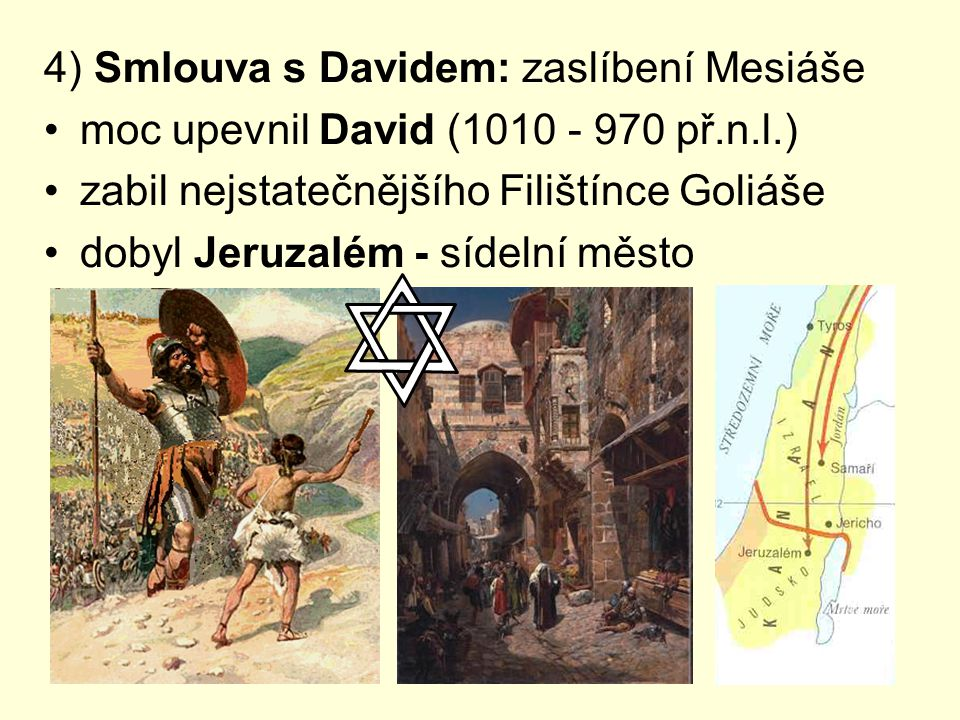 4) Smlouva s Davidem: zaslíbení Mesiáše moc upevnil David (1010 - 970 př.n.l.) zabil nejstatečnějšího Filištínce Goliáše dobyl Jeruzalém - sídelní měs