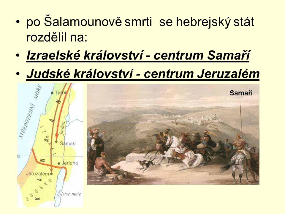po Šalamounově smrti se hebrejský stát rozdělil na: Izraelské království - centrum Samaří Judské království - centrum Jeruzalém Samaří