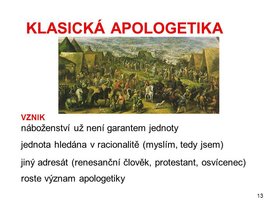 13 KLASICKÁ APOLOGETIKA VZNIK náboženství už není garantem jednoty jednota hledána v racionalitě (myslím, tedy jsem) jiný adresát (renesanční člověk, protestant, osvícenec) roste význam apologetiky