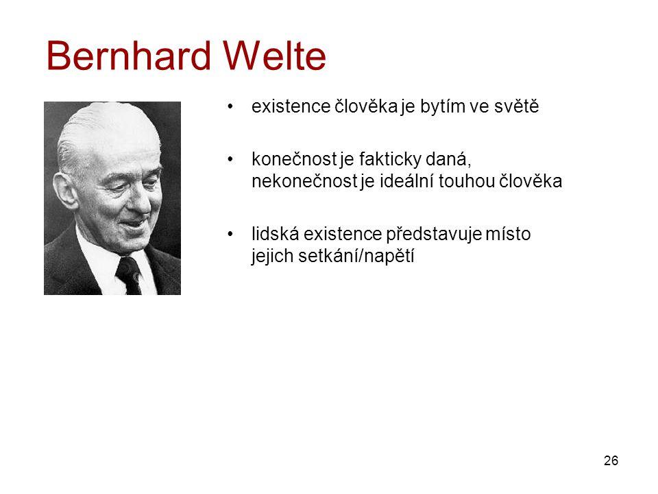 26 Bernhard Welte existence člověka je bytím ve světě konečnost je fakticky daná, nekonečnost je ideální touhou člověka lidská existence představuje místo jejich setkání/napětí