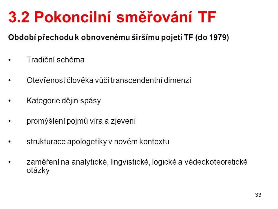 33 3.2 Pokoncilní směřování TF Období přechodu k obnovenému širšímu pojetí TF (do 1979) Tradiční schéma Otevřenost člověka vůči transcendentní dimenzi Kategorie dějin spásy promýšlení pojmů víra a zjevení strukturace apologetiky v novém kontextu zaměření na analytické, lingvistické, logické a vědeckoteoretické otázky