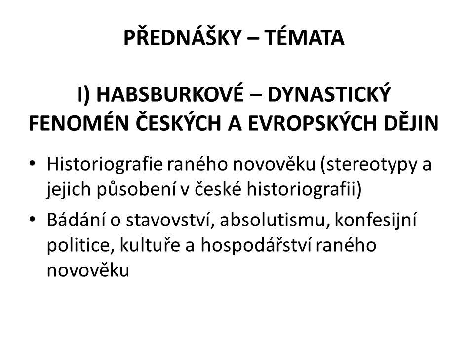 PŘEDNÁŠKY – TÉMATA I) HABSBURKOVÉ – DYNASTICKÝ FENOMÉN ČESKÝCH A EVROPSKÝCH DĚJIN Historiografie raného novověku (stereotypy a jejich působení v české