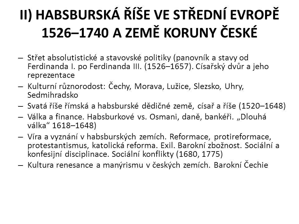 II) HABSBURSKÁ ŘÍŠE VE STŘEDNÍ EVROPĚ 1526–1740 A ZEMĚ KORUNY ČESKÉ – Střet absolutistické a stavovské politiky (panovník a stavy od Ferdinanda I. po